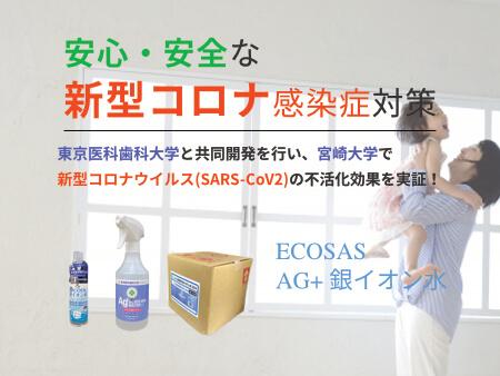 ECOSAS AG+銀イオン水 安心・安全な新型コロナ感染症対策 東京医科歯科大学と共同開発を行い、宮崎大学で新型コロナウイルスの不活化効果を実証